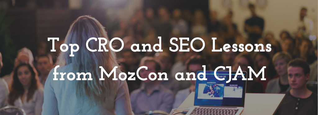 6 CRO and SEO Lessons from Top Speakers at MozCon and Conversion Jam