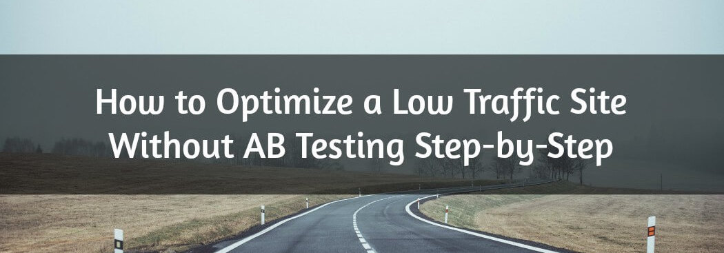 A Step-by-Step Guide to Optimizing a Low Traffic Site, Without AB Testing
