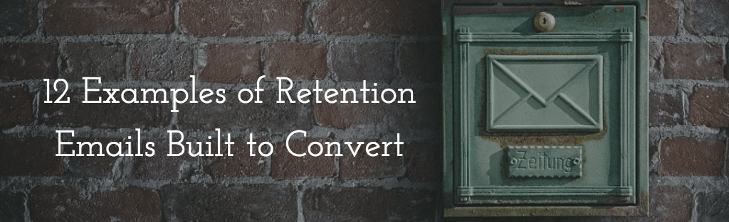 12 Examples of Retention Emails Built to Convert