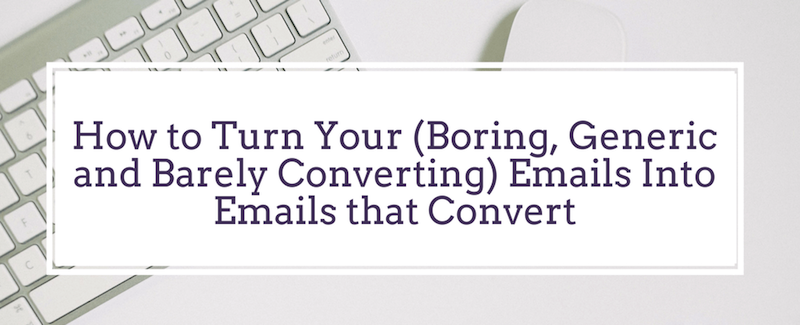 How to Turn Your (Boring, Generic and Barely Converting) Emails Into Emails that Convert