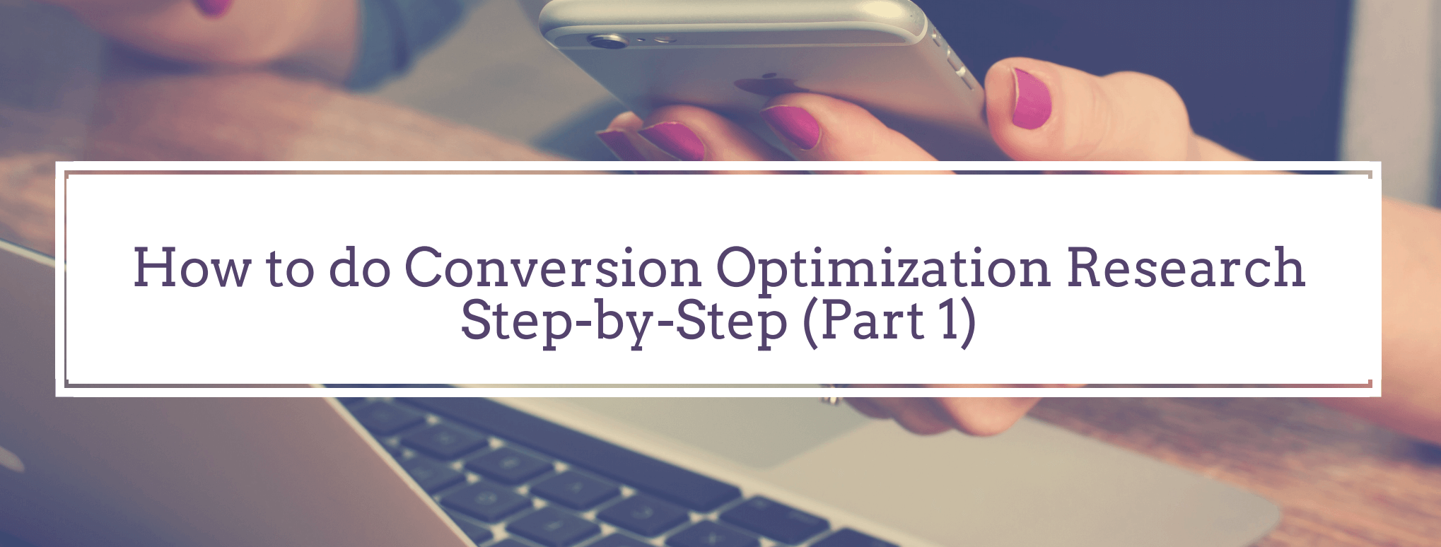 The Complete Guide: How to do Conversion Optimization Research Step-by-Step (part 1)