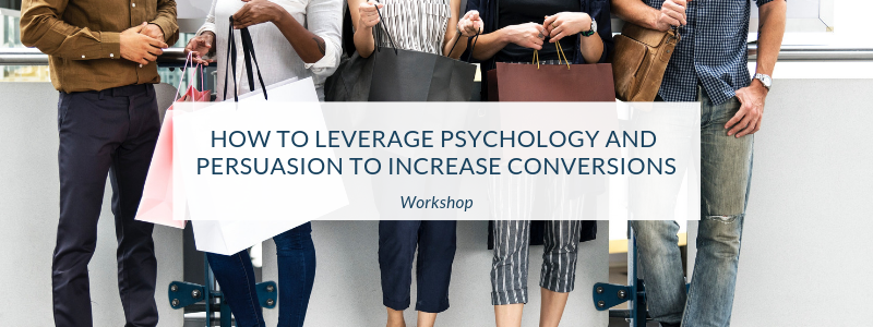 Workshop: How to Leverage Psychology and Persuasion to Increase Conversions